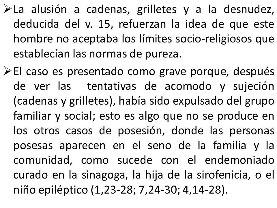 La alusión a cadenas, grilletes y a la desnudez, deducida del v. 15, refuerzan la idea de que este hombre no aceptaba los límites socio-religiosos que