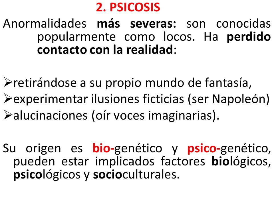 2. PSICOSIS Anormalidades más severas: son conocidas popularmente como locos. Ha perdido contacto con la realidad: retirándose a su propio mundo de fa