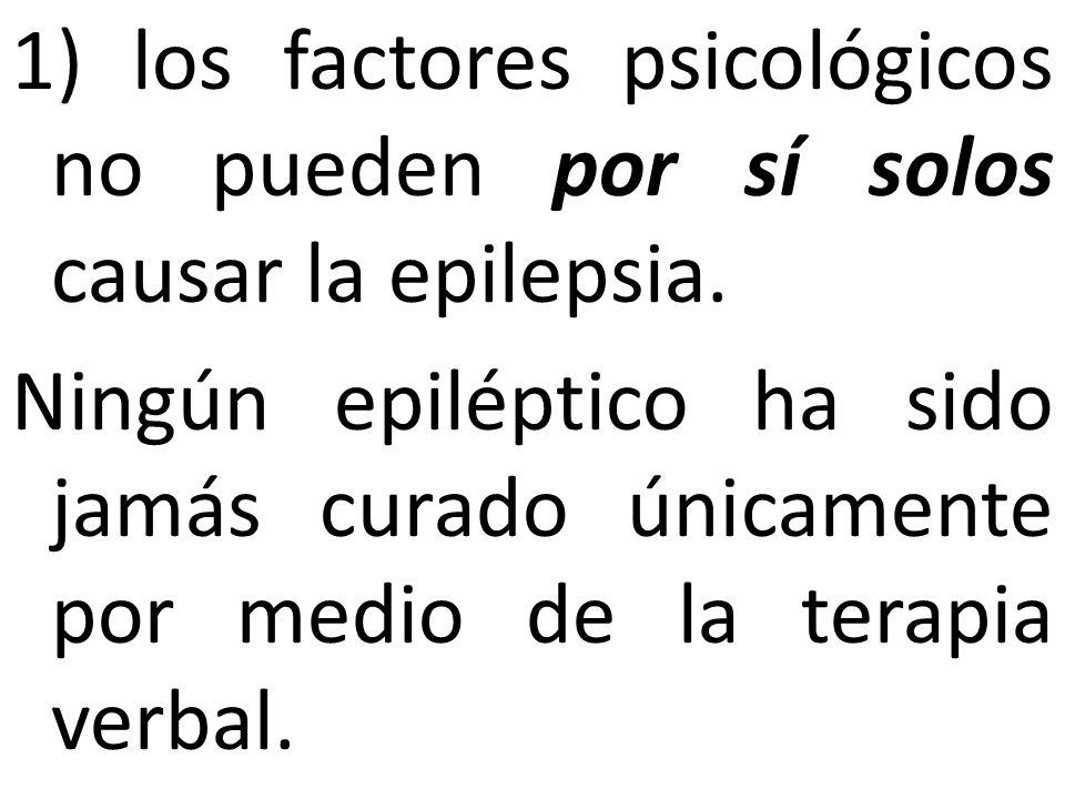 1) los factores psicológicos no pueden por sí solos causar la epilepsia. Ningún epiléptico ha sido jamás curado únicamente por medio de la terapia ver