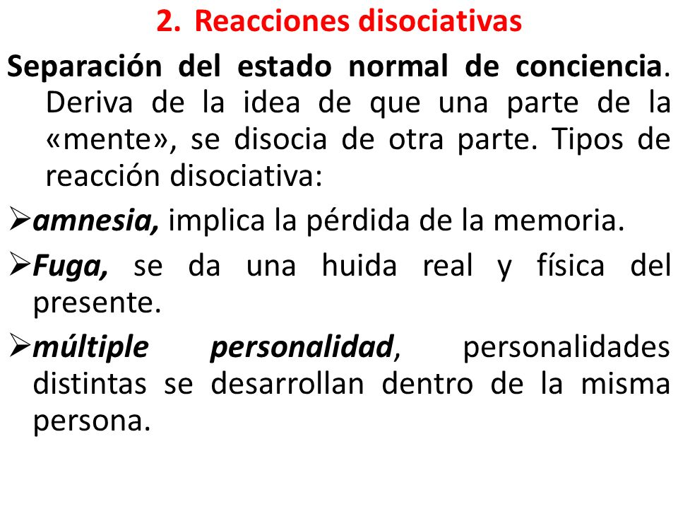2.Reacciones disociativas Separación del estado normal de conciencia. Deriva de la idea de que una parte de la «mente», se disocia de otra parte. Tipo