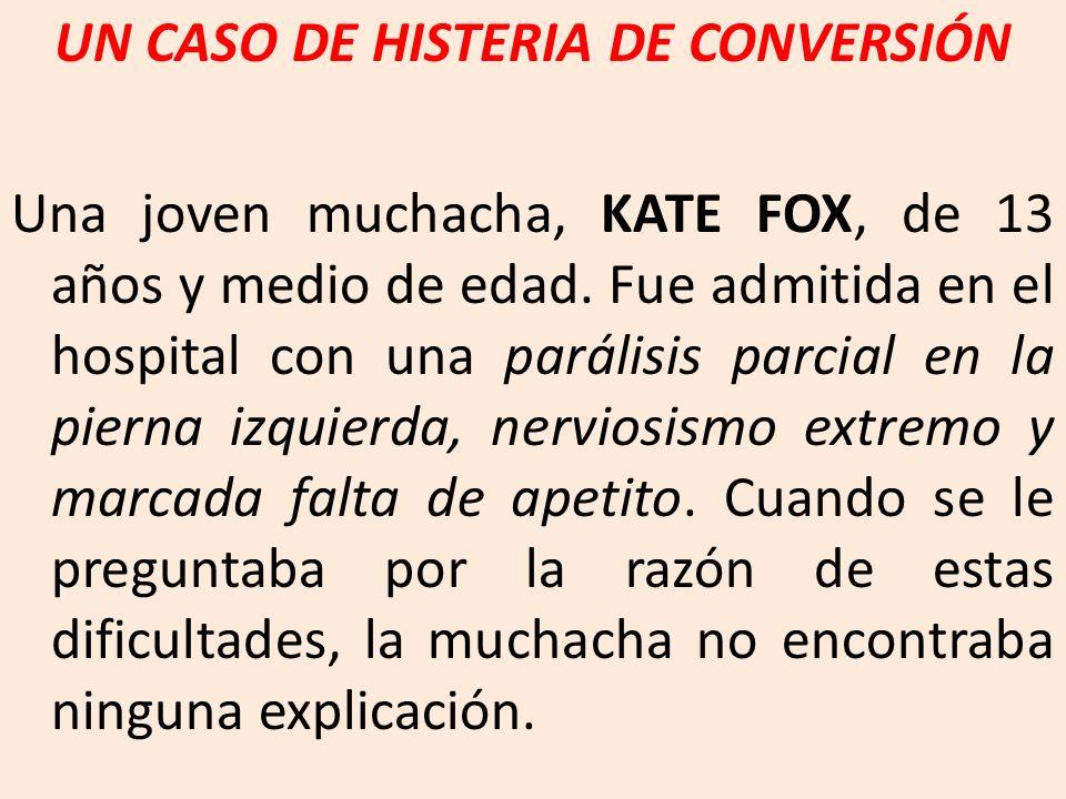 UN CASO DE HISTERIA DE CONVERSIÓN Una joven muchacha, KATE FOX, de 13 años y medio de edad. Fue admitida en el hospital con una parálisis parcial en l