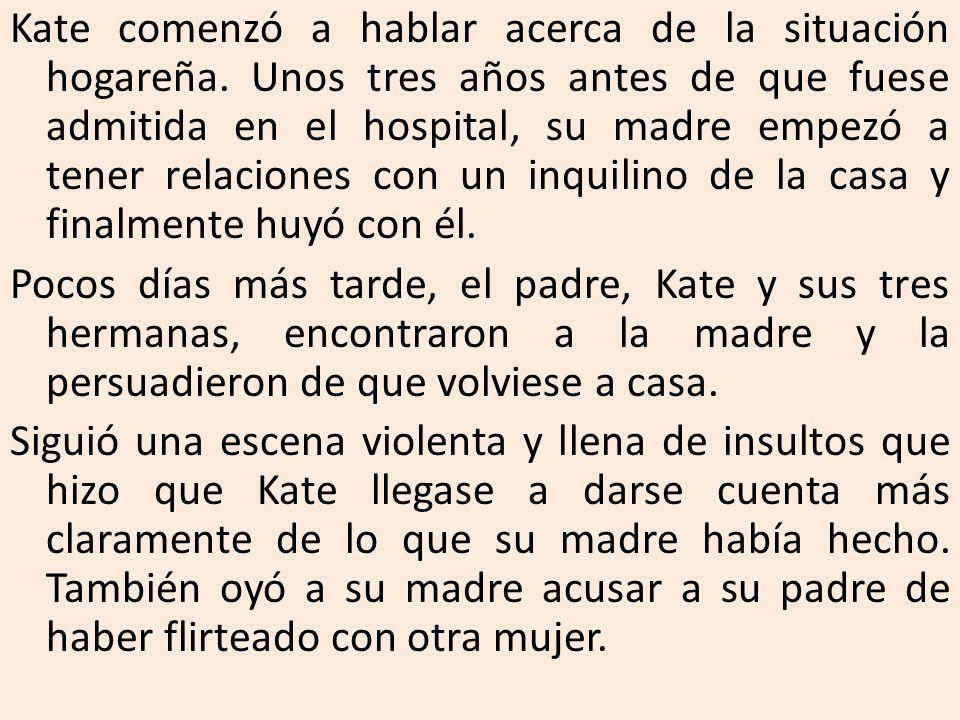 Kate comenzó a hablar acerca de la situación hogareña. Unos tres años antes de que fuese admitida en el hospital, su madre empezó a tener relaciones c