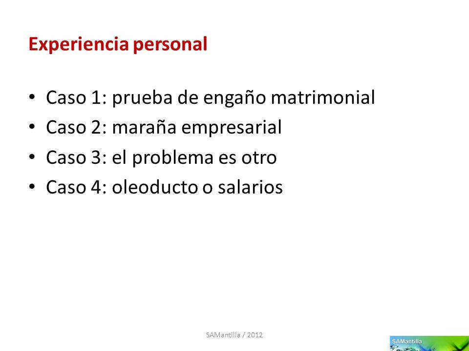 Experiencia personal Caso 1: prueba de engaño matrimonial Caso 2: maraña empresarial Caso 3: el problema es otro Caso 4: oleoducto o salarios SAMantil