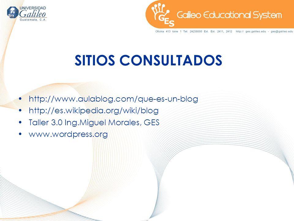 SITIOS CONSULTADOS http://www.aulablog.com/que-es-un-blog http://es.wikipedia.org/wiki/blog Taller 3.0 Ing.Miguel Morales, GES www.wordpress.org