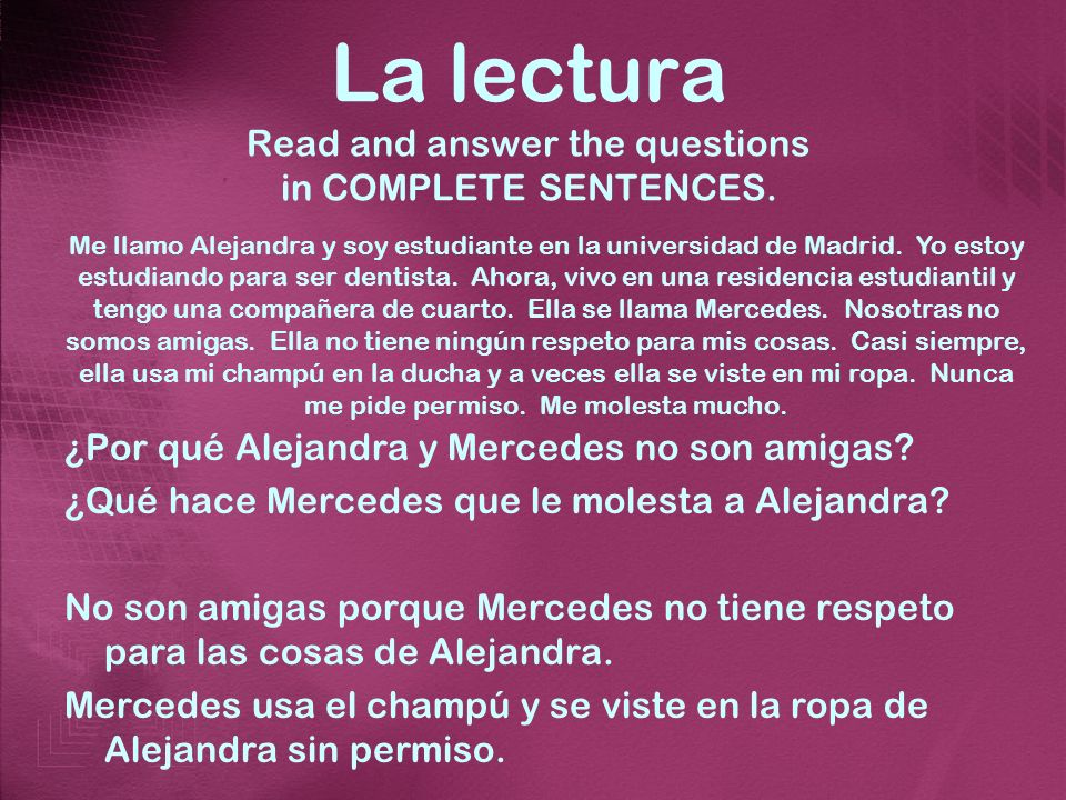 La lectura Read and answer the questions in COMPLETE SENTENCES. ¿Por qué Alejandra y Mercedes no son amigas? ¿Qué hace Mercedes que le molesta a Aleja