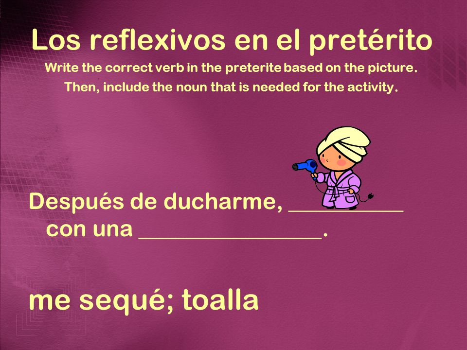 Los reflexivos en el pretérito Write the correct verb in the preterite based on the picture. Then, include the noun that is needed for the activity. D