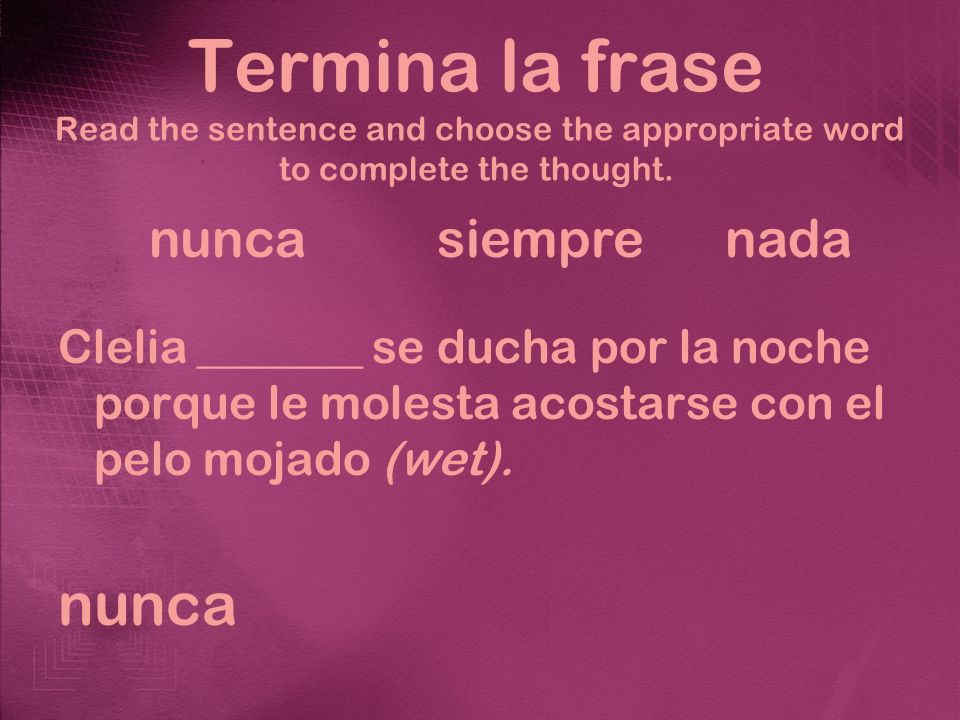 Termina la frase Read the sentence and choose the appropriate word to complete the thought. Clelia _______ se ducha por la noche porque le molesta aco