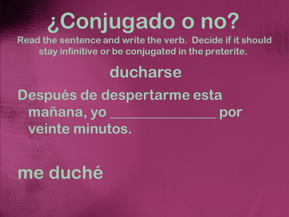 ¿Conjugado o no? Read the sentence and write the verb. Decide if it should stay infinitive or be conjugated in the preterite. Después de despertarme e