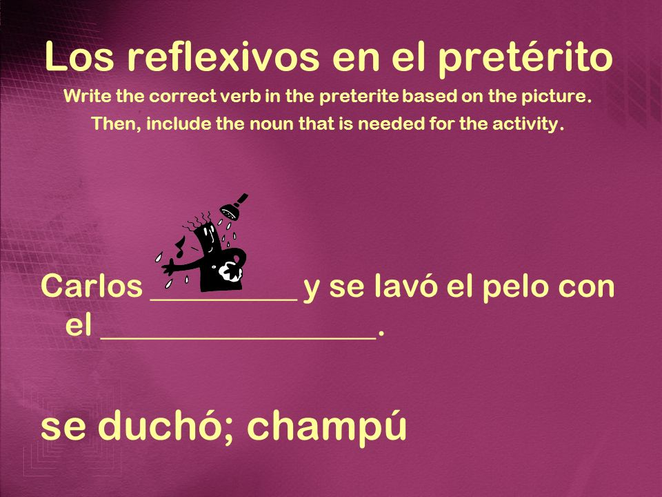 Los reflexivos en el pretérito Write the correct verb in the preterite based on the picture. Then, include the noun that is needed for the activity. C