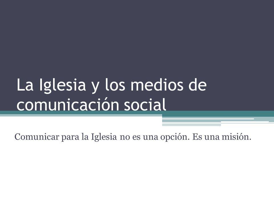 La Iglesia y los medios de comunicación social Comunicar para la Iglesia no es una opción.