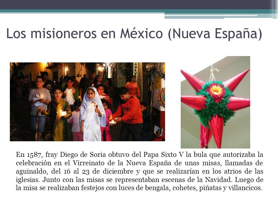 Los misioneros en México (Nueva España) En 1587, fray Diego de Soria obtuvo del Papa Sixto V la bula que autorizaba la celebración en el Virreinato de la Nueva España de unas misas, llamadas de aguinaldo, del 16 al 23 de diciembre y que se realizarían en los atrios de las iglesias.