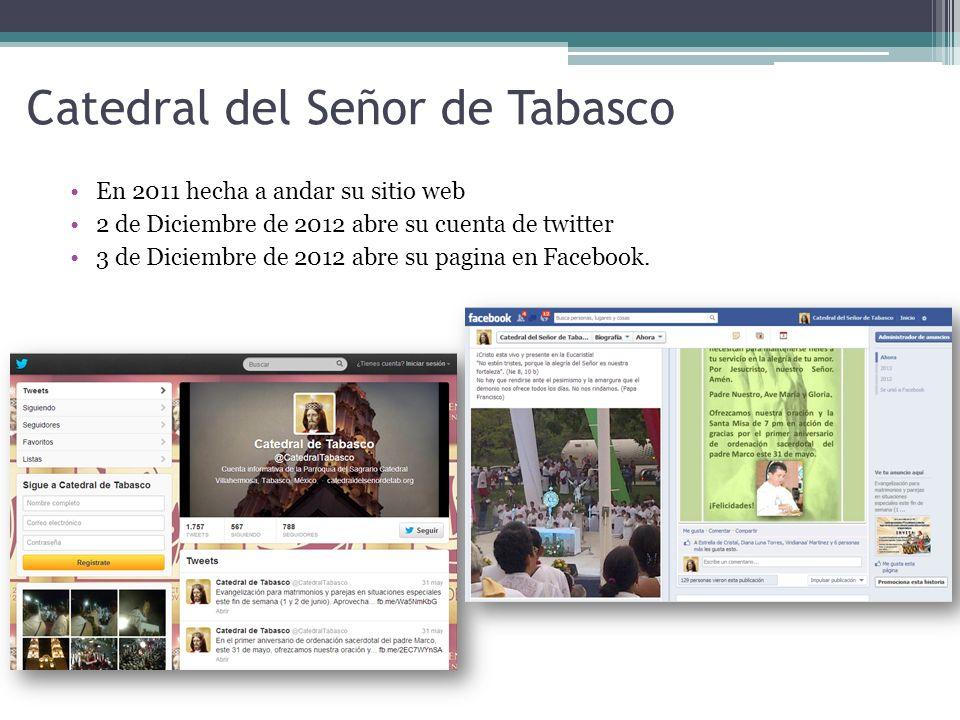 Catedral del Señor de Tabasco En 2011 hecha a andar su sitio web 2 de Diciembre de 2012 abre su cuenta de twitter 3 de Diciembre de 2012 abre su pagina en Facebook.