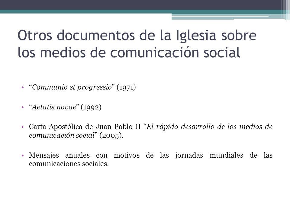 Otros documentos de la Iglesia sobre los medios de comunicación social Communio et progressio (1971) Aetatis novae (1992) Carta Apostólica de Juan Pablo II El rápido desarrollo de los medios de comunicación social (2005).