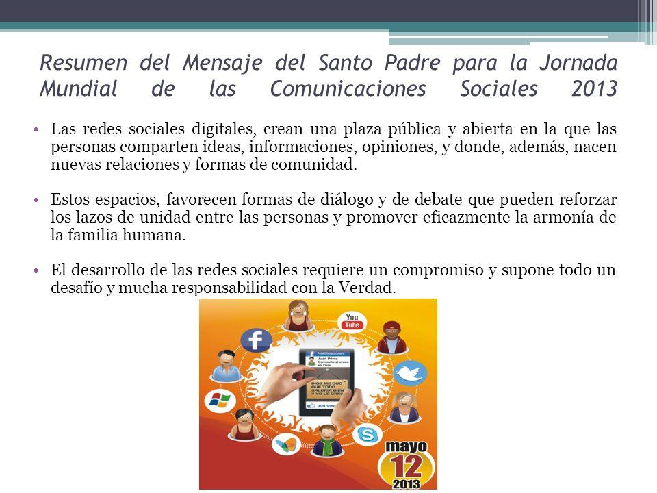 Resumen del Mensaje del Santo Padre para la Jornada Mundial de las Comunicaciones Sociales 2013 Las redes sociales digitales, crean una plaza pública y abierta en la que las personas comparten ideas, informaciones, opiniones, y donde, además, nacen nuevas relaciones y formas de comunidad.