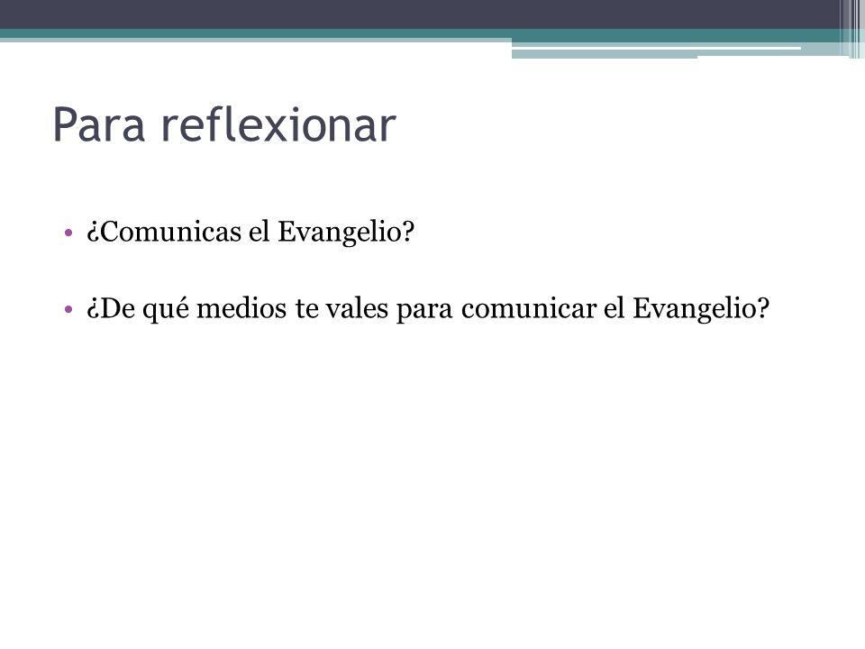 Para reflexionar ¿Comunicas el Evangelio? ¿De qué medios te vales para comunicar el Evangelio?