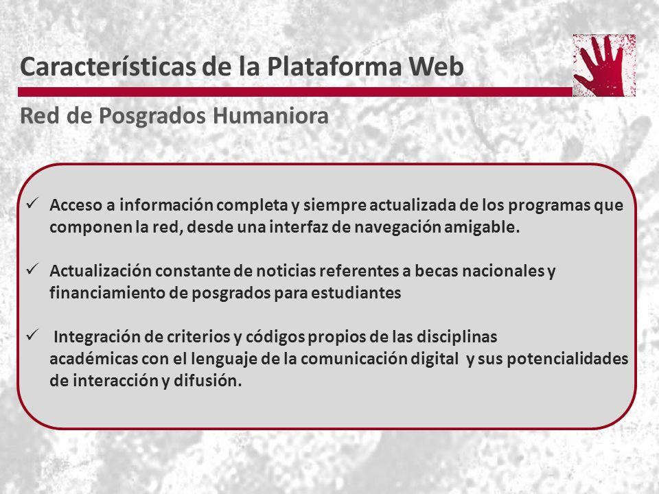 Características de la Plataforma Web Red de Posgrados Humaniora Acceso a información completa y siempre actualizada de los programas que componen la red, desde una interfaz de navegación amigable.