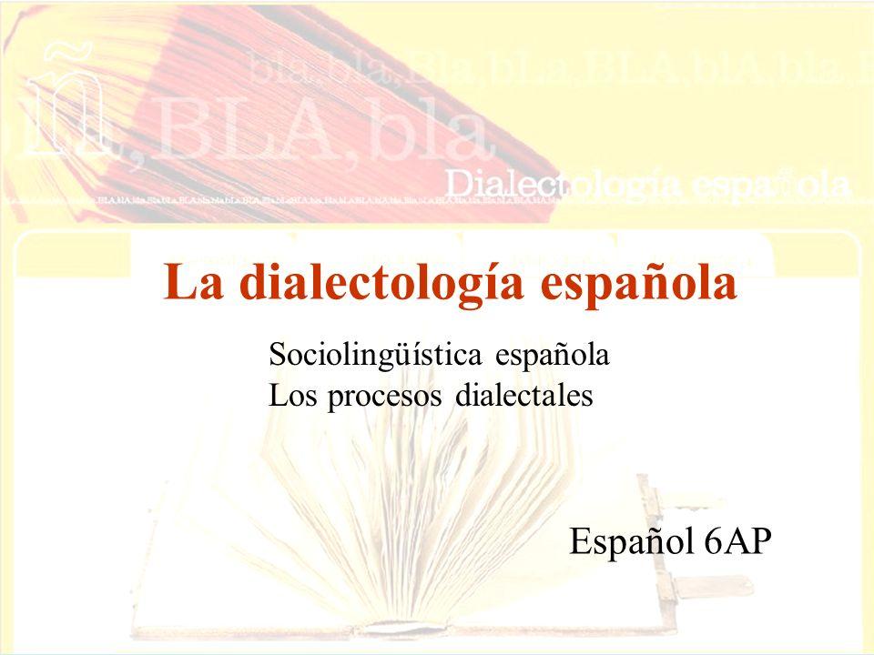 La dialectología española Español 6AP Sociolingüística española Los procesos dialectales
