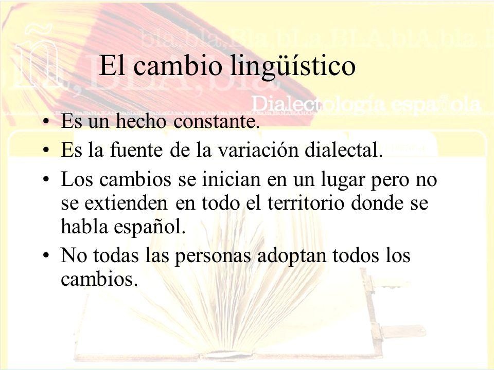 El cambio lingüístico Es un hecho constante. Es la fuente de la variación dialectal. Los cambios se inician en un lugar pero no se extienden en todo e