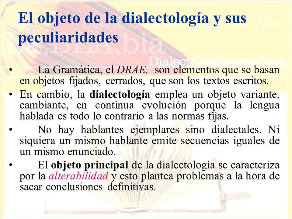 El objeto de la dialectología y sus peculiaridades La Gramática, el DRAE, son elementos que se basan en objetos fijados, cerrados, que son los textos escritos.