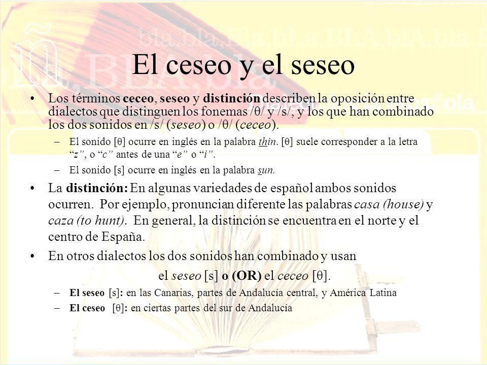 El ceseo y el seseo Los términos ceceo, seseo y distinción describen la oposición entre dialectos que distinguen los fonemas /θ/ y /s/, y los que han