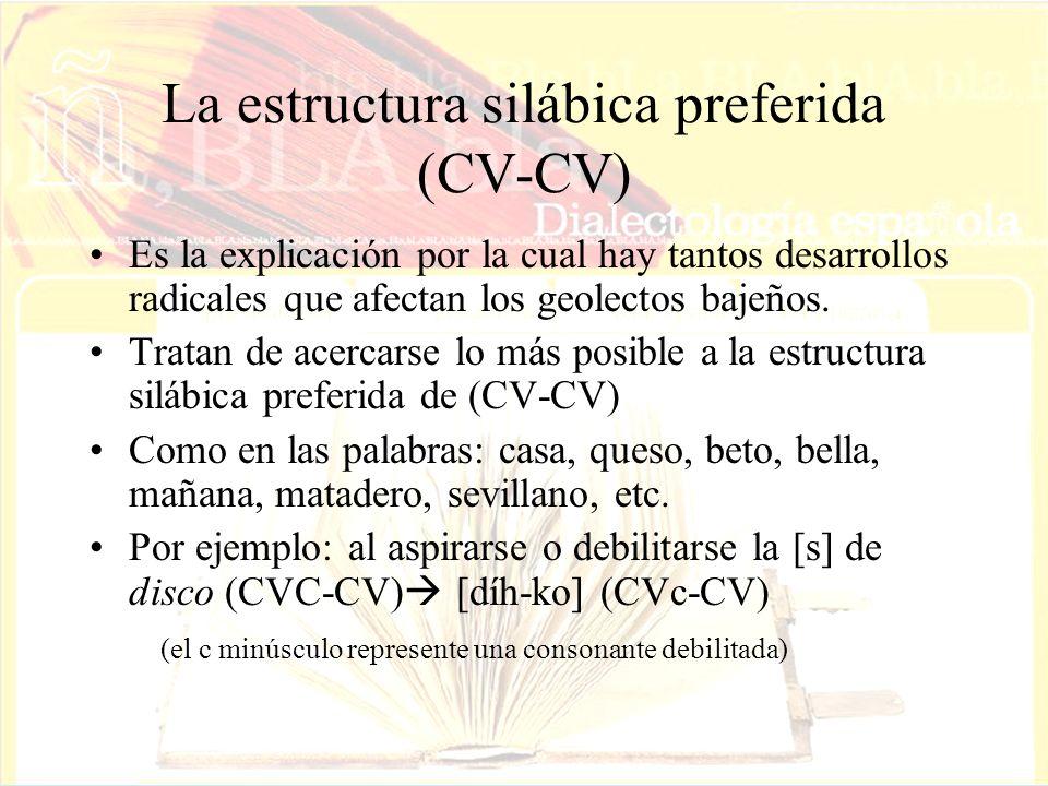 La estructura silábica preferida (CV-CV) Es la explicación por la cual hay tantos desarrollos radicales que afectan los geolectos bajeños. Tratan de a
