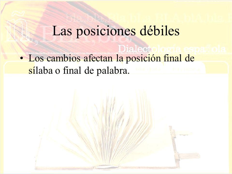 Las posiciones débiles Los cambios afectan la posición final de sílaba o final de palabra.