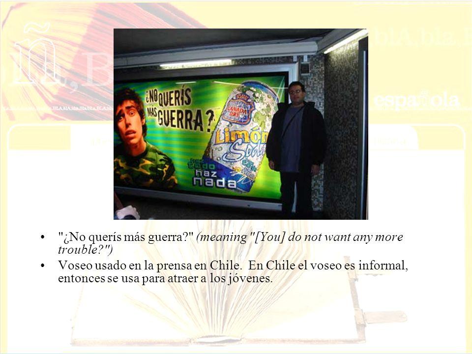 ¿No querís más guerra? (meaning [You] do not want any more trouble? ) Voseo usado en la prensa en Chile.