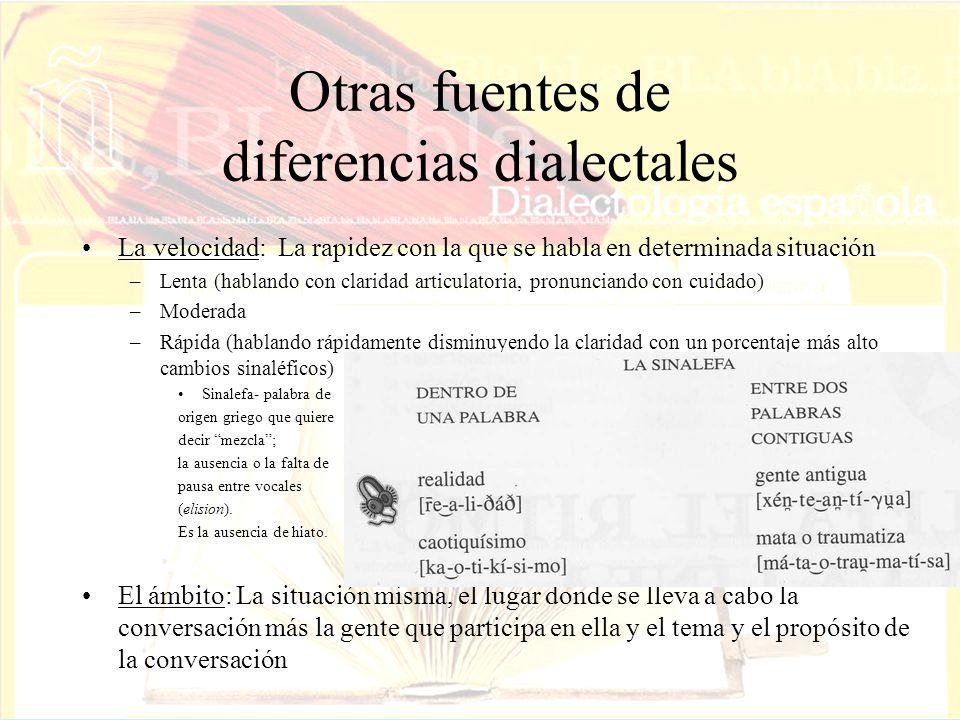 Otras fuentes de diferencias dialectales La velocidad: La rapidez con la que se habla en determinada situación –Lenta (hablando con claridad articulat