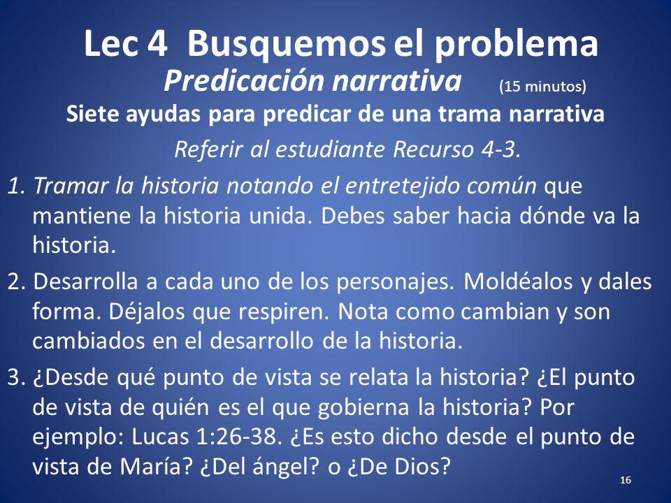 Lec 4 Busquemos el problema 15 Siete ayudas para predicar de una trama narrativa Referir al estudiante Recurso 4-3. 1. Tramar la historia notando el e
