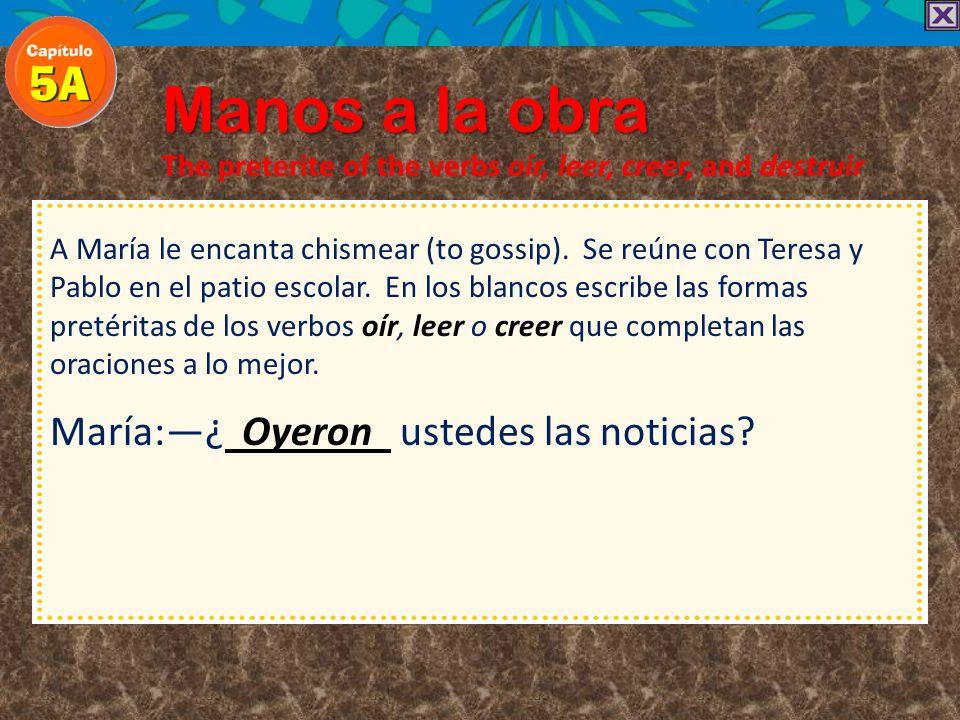 Manos a la obra The preterite of the verbs oír, leer, creer, and destruir A María le encanta chismear (to gossip). Se reúne con Teresa y Pablo en el p