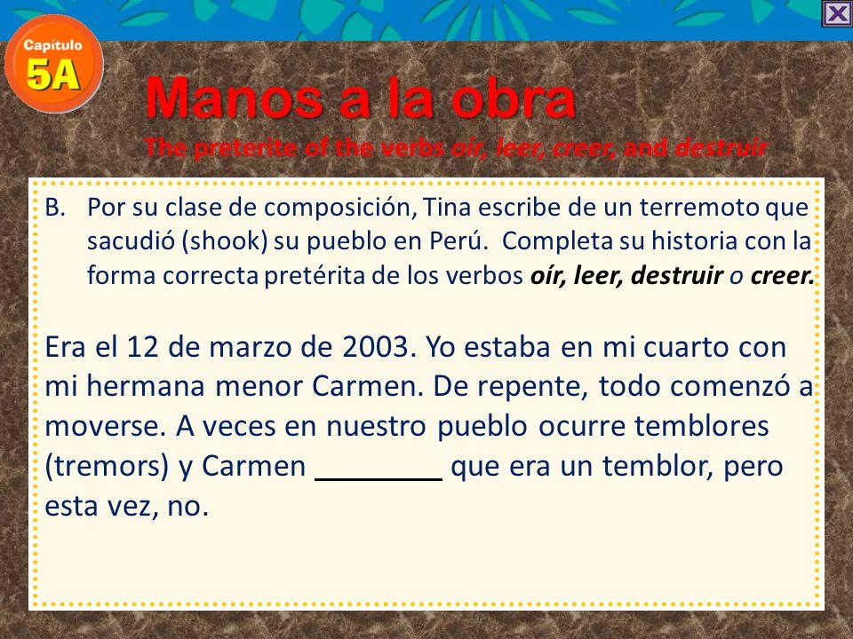 Manos a la obra The preterite of the verbs oír, leer, creer, and destruir B.Por su clase de composición, Tina escribe de un terremoto que sacudió (sho