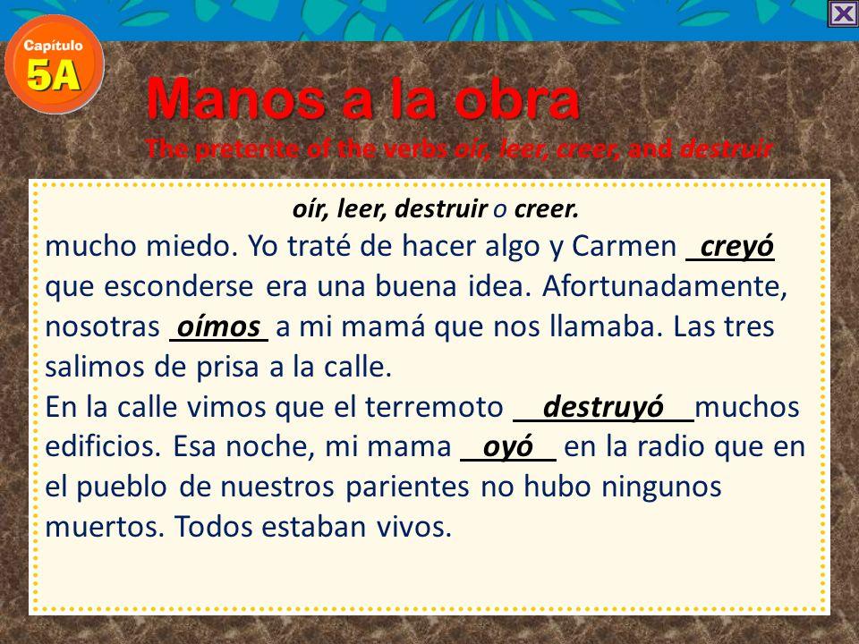 Manos a la obra The preterite of the verbs oír, leer, creer, and destruir oír, leer, destruir o creer. esta vez, no. ¡Era un terremoto! Carmen y yo te