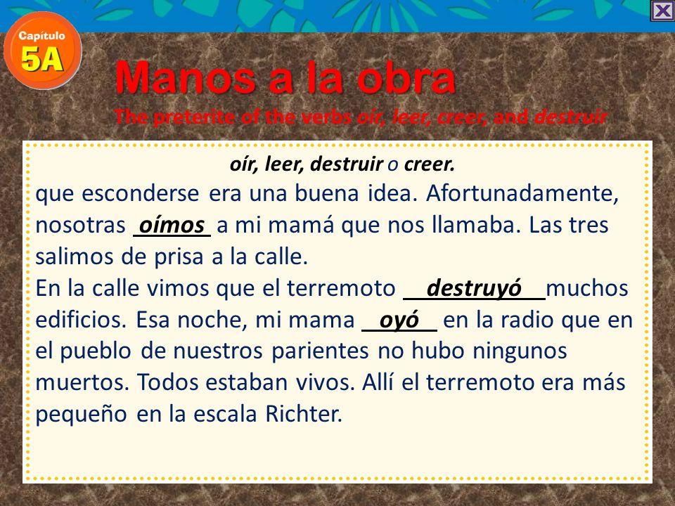 Manos a la obra The preterite of the verbs oír, leer, creer, and destruir oír, leer, destruir o creer. mucho miedo. Yo traté de hacer algo y Carmen cr
