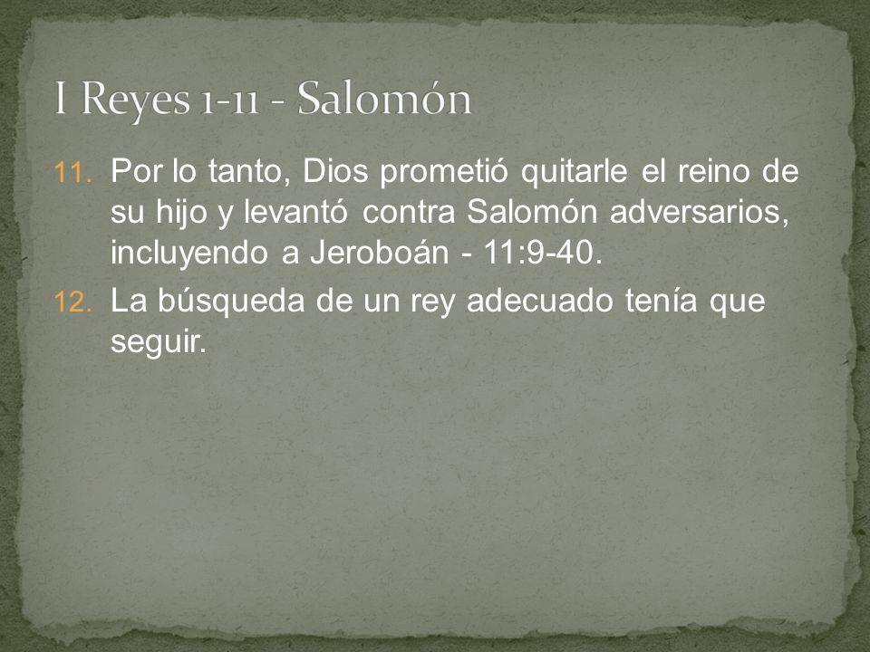 11. Por lo tanto, Dios prometió quitarle el reino de su hijo y levantó contra Salomón adversarios, incluyendo a Jeroboán - 11:9-40. 12. La búsqueda de