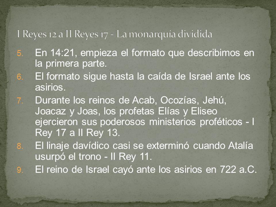 5. En 14:21, empieza el formato que describimos en la primera parte. 6. El formato sigue hasta la caída de Israel ante los asirios. 7. Durante los rei