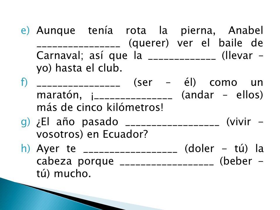 e)Aunque tenía rota la pierna, Anabel ________________ (querer) ver el baile de Carnaval; así que la _____________ (llevar – yo) hasta el club. f)____