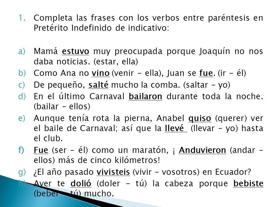 1.Completa las frases con los verbos entre paréntesis en Pretérito Indefinido de indicativo: a)Mamá estuvo muy preocupada porque Joaquín no nos daba n