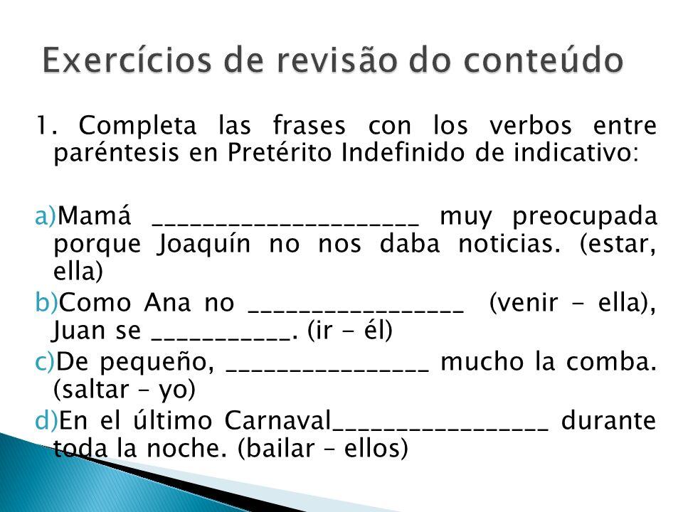 1. Completa las frases con los verbos entre paréntesis en Pretérito Indefinido de indicativo: a)Mamá _____________________ muy preocupada porque Joaqu