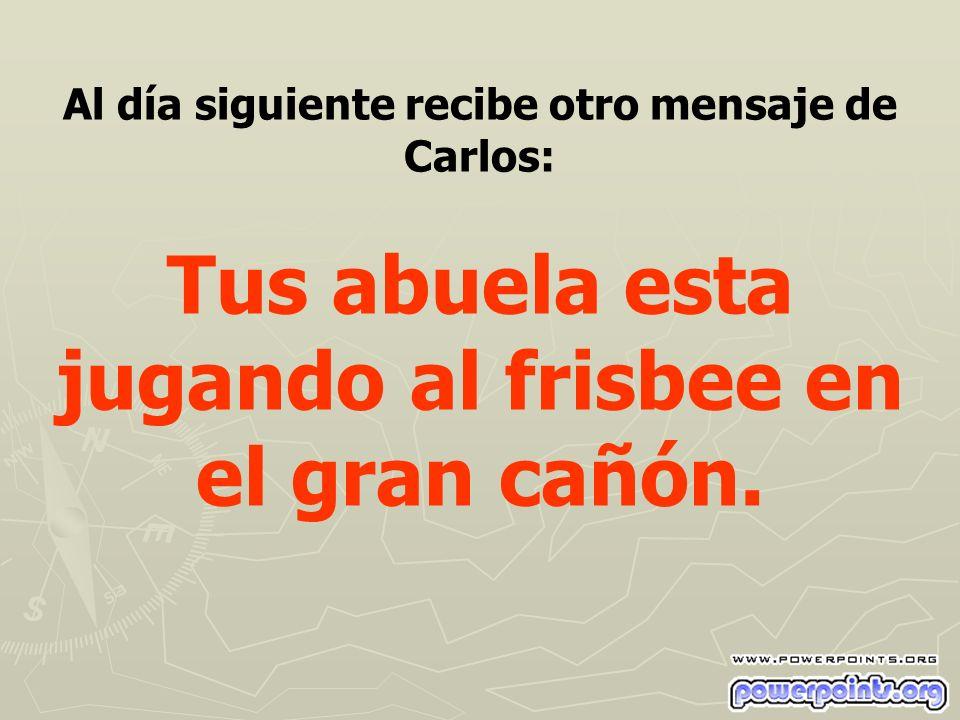 Al día siguiente recibe otro mensaje de Carlos: Tus abuela esta jugando al frisbee en el gran cañón.