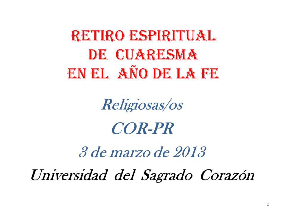 RETIRO ESPIRITUAL de cuaresma EN EL AÑO DE LA FE Religiosas/os COR-PR 3 de marzo de 2013 Universidad del Sagrado Corazón 2