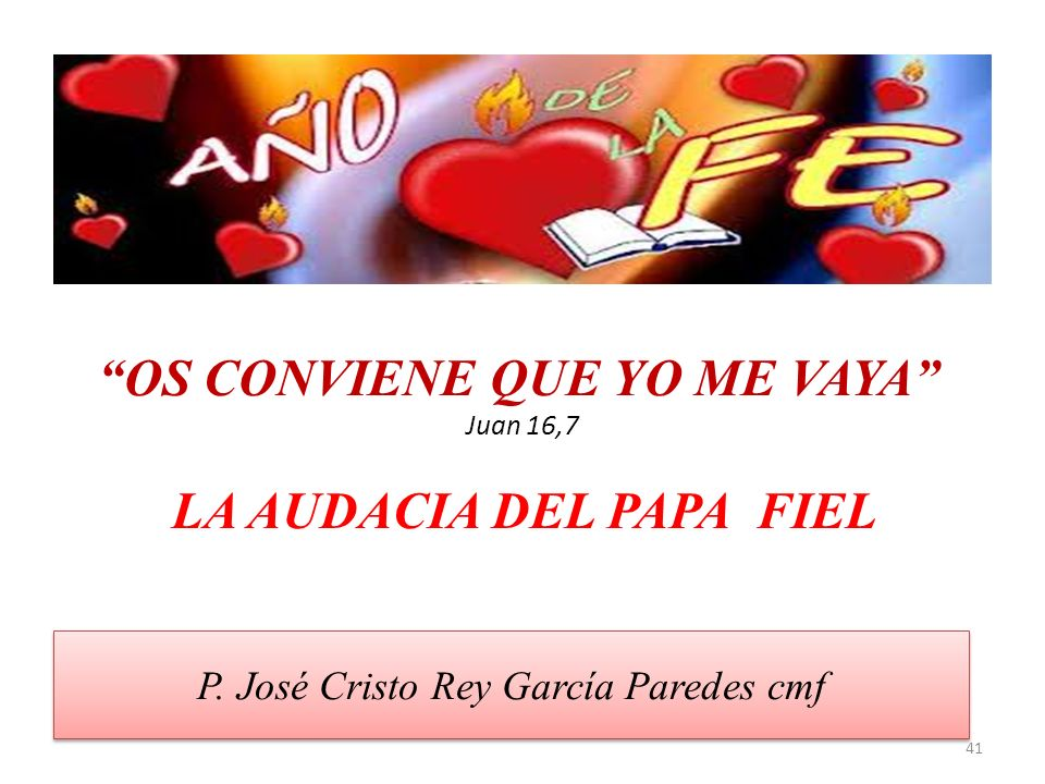 P. José Cristo Rey García Paredes cmf 41 OS CONVIENE QUE YO ME VAYA Juan 16,7 LA AUDACIA DEL PAPA FIEL