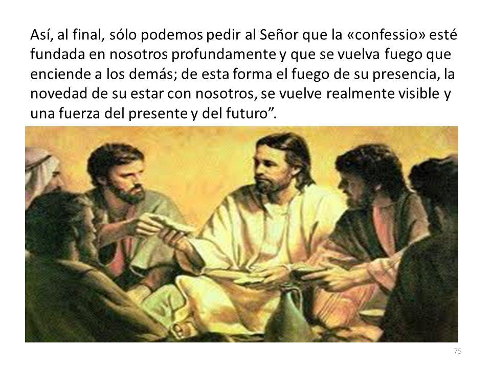 75 Así, al final, sólo podemos pedir al Señor que la «confessio» esté fundada en nosotros profundamente y que se vuelva fuego que enciende a los demás
