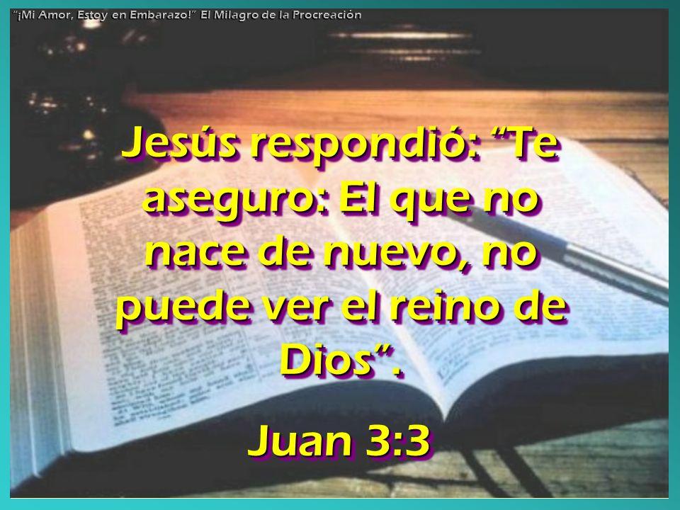 Jesús respondió: Te aseguro: El que no nace de nuevo, no puede ver el reino de Dios. Juan 3:3 Jesús respondió: Te aseguro: El que no nace de nuevo, no