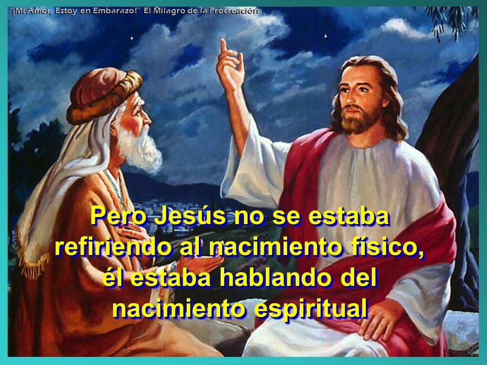 Pero Jesús no se estaba refiriendo al nacimiento físico, él estaba hablando del nacimiento espiritual ¡Mi Amor, Estoy en Embarazo! El Milagro de la Pr