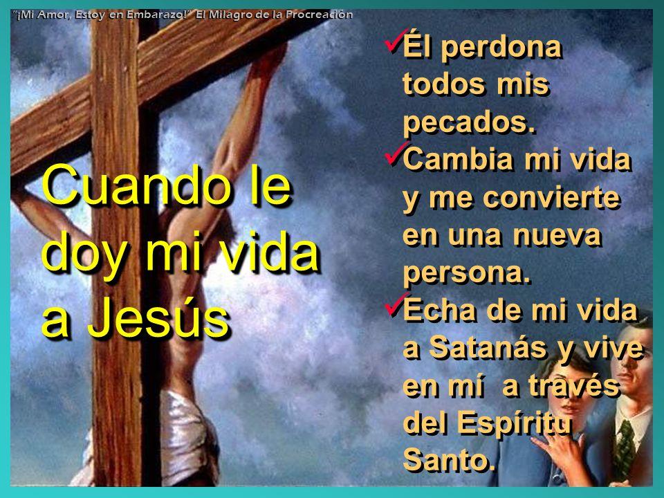 Cuando le doy mi vida a Jesús Él perdona todos mis pecados. Cambia mi vida y me convierte en una nueva persona. Echa de mi vida a Satanás y vive en mí
