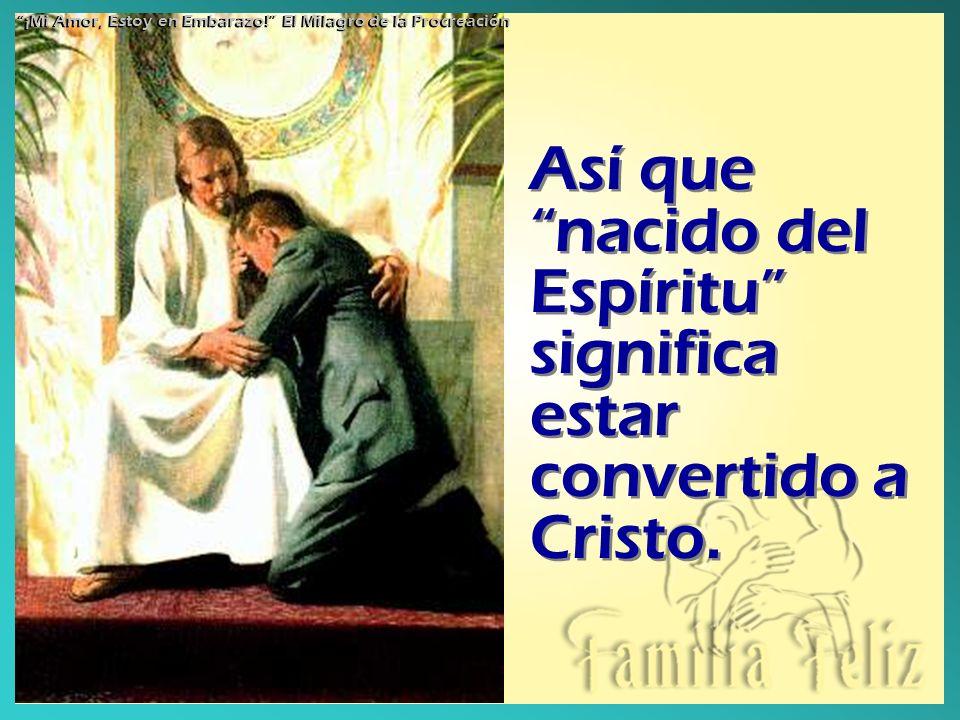 Así que nacido del Espíritu significa estar convertido a Cristo. ¡Mi Amor, Estoy en Embarazo! El Milagro de la Procreación