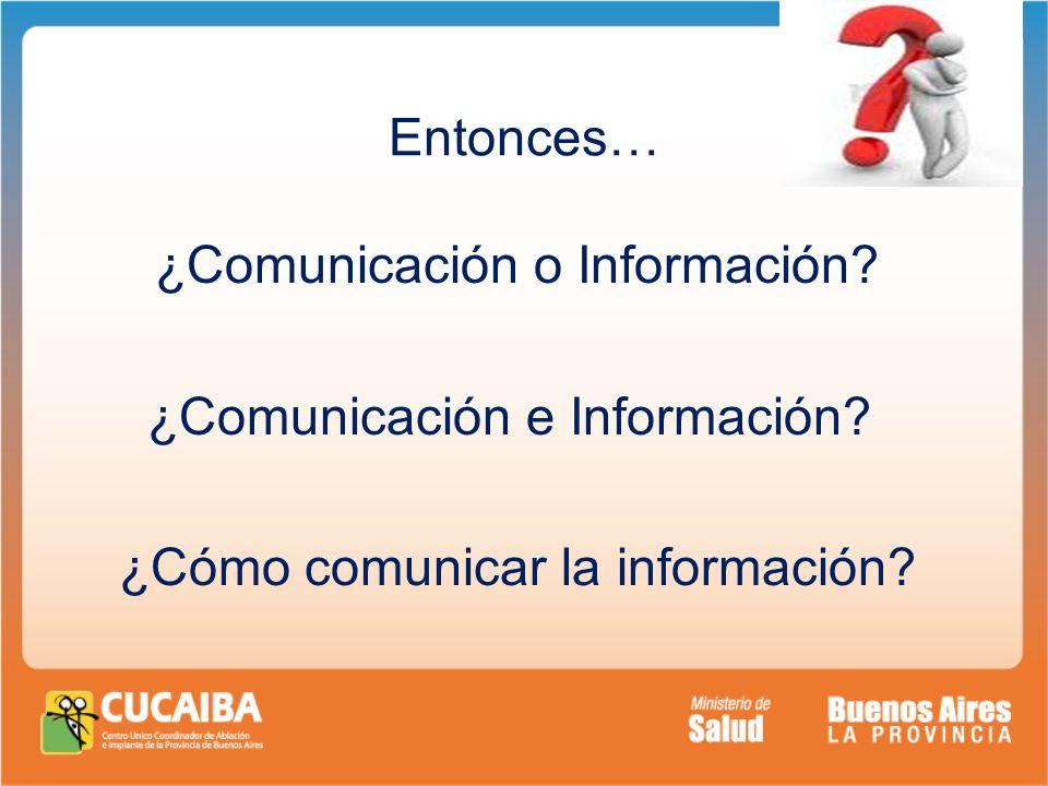 Entonces… ¿Comunicación o Información? ¿Comunicación e Información? ¿Cómo comunicar la información?