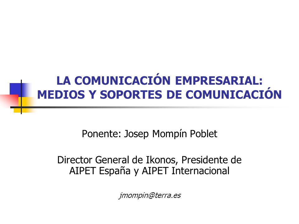LA COMUNICACIÓN EMPRESARIAL: MEDIOS Y SOPORTES DE COMUNICACIÓN Ponente: Josep Mompín Poblet Director General de Ikonos, Presidente de AIPET España y A