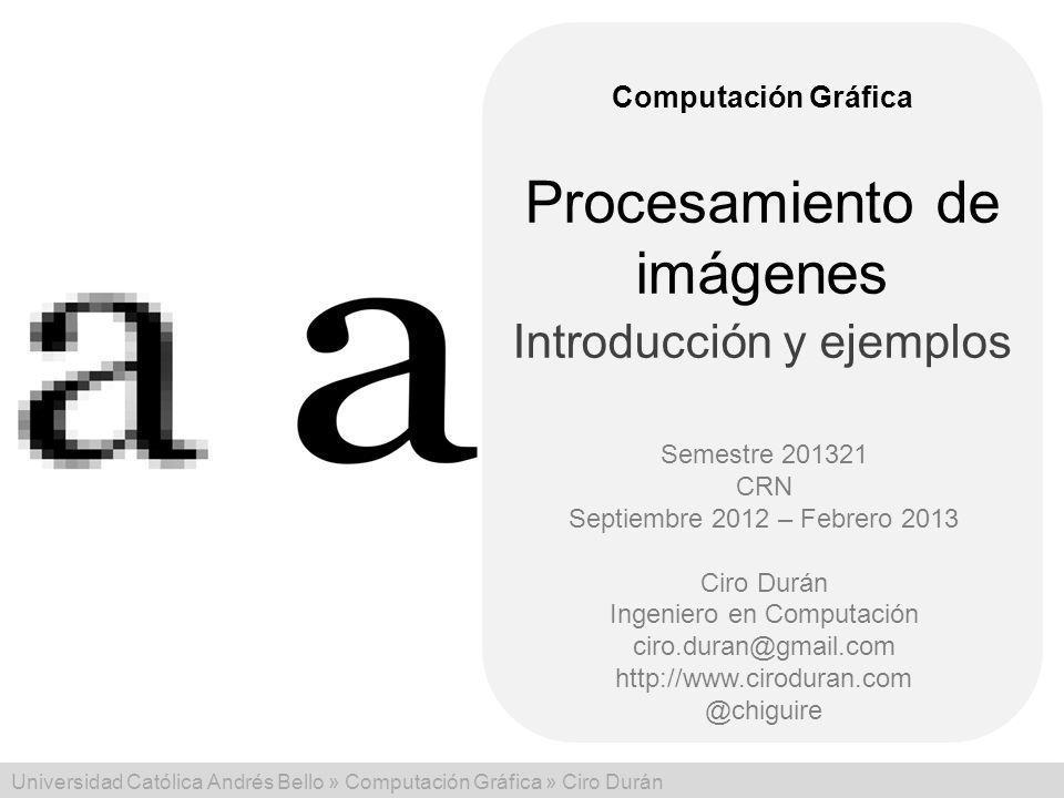 Universidad Católica Andrés Bello » Computación Gráfica » Ciro Durán Computación Gráfica Semestre 201321 CRN Septiembre 2012 – Febrero 2013 Ciro Durán