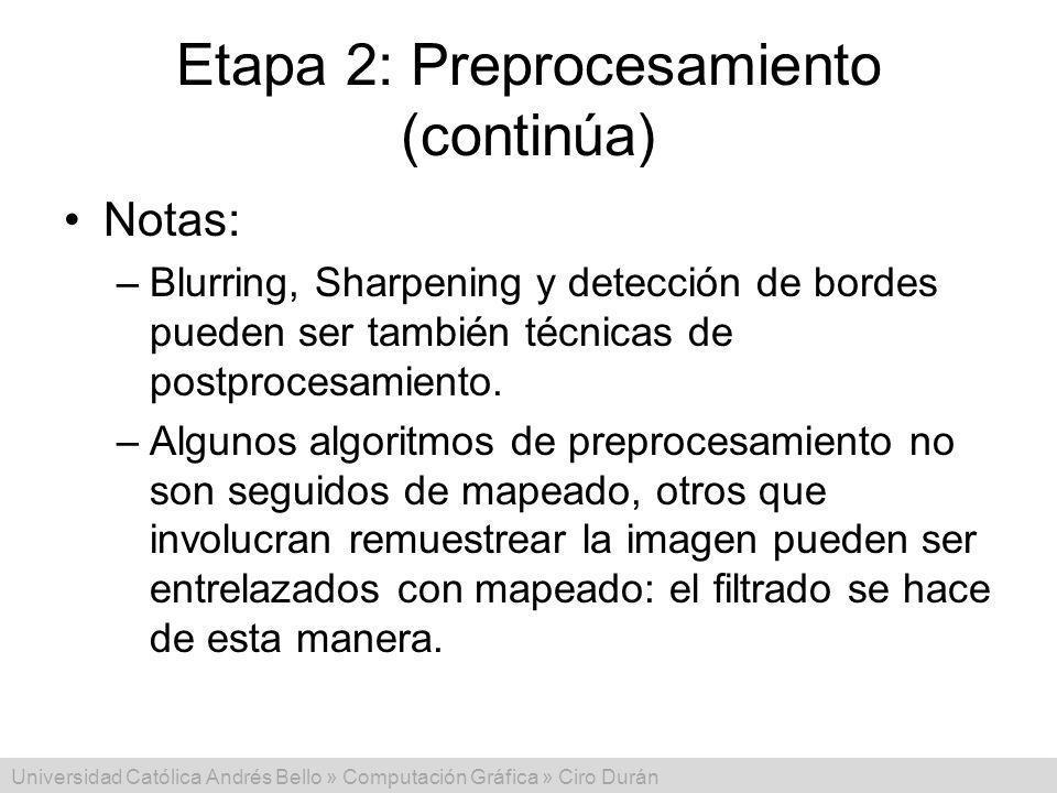 Universidad Católica Andrés Bello » Computación Gráfica » Ciro Durán Etapa 2: Preprocesamiento (continúa) Notas: –Blurring, Sharpening y detección de bordes pueden ser también técnicas de postprocesamiento.